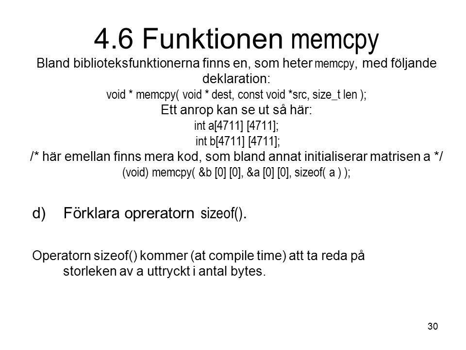 30 4.6 Funktionen memcpy Bland biblioteksfunktionerna finns en, som heter memcpy, med följande deklaration: void * memcpy( void * dest, const void *src, size_t len ); Ett anrop kan se ut så här: int a[4711] [4711]; int b[4711] [4711]; /* här emellan finns mera kod, som bland annat initialiserar matrisen a */ (void) memcpy( &b [0] [0], &a [0] [0], sizeof( a ) ); d)Förklara opreratorn sizeof().