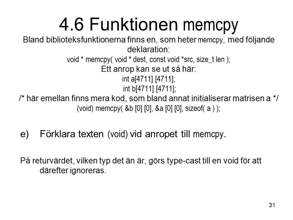 31 4.6 Funktionen memcpy Bland biblioteksfunktionerna finns en, som heter memcpy, med följande deklaration: void * memcpy( void * dest, const void *src, size_t len ); Ett anrop kan se ut så här: int a[4711] [4711]; int b[4711] [4711]; /* här emellan finns mera kod, som bland annat initialiserar matrisen a */ (void) memcpy( &b [0] [0], &a [0] [0], sizeof( a ) ); e)Förklara texten (void) vid anropet till memcpy.