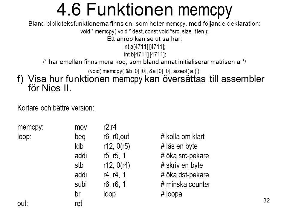 32 4.6 Funktionen memcpy Bland biblioteksfunktionerna finns en, som heter memcpy, med följande deklaration: void * memcpy( void * dest, const void *src, size_t len ); Ett anrop kan se ut så här: int a[4711] [4711]; int b[4711] [4711]; /* här emellan finns mera kod, som bland annat initialiserar matrisen a */ (void) memcpy( &b [0] [0], &a [0] [0], sizeof( a ) ); f)Visa hur funktionen memcpy kan översättas till assembler för Nios II.