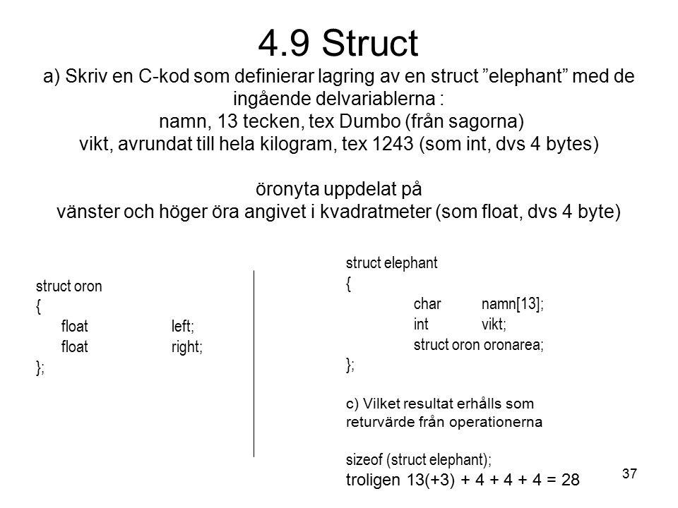 37 4.9 Struct a) Skriv en C-kod som definierar lagring av en struct elephant med de ingående delvariablerna : namn, 13 tecken, tex Dumbo (från sagorna) vikt, avrundat till hela kilogram, tex 1243 (som int, dvs 4 bytes) öronyta uppdelat på vänster och höger öra angivet i kvadratmeter (som float, dvs 4 byte) struct oron { floatleft; floatright; }; struct elephant { charnamn[13]; intvikt; struct oron oronarea; }; c) Vilket resultat erhålls som returvärde från operationerna sizeof (struct elephant); troligen 13(+3) + 4 + 4 + 4 = 28