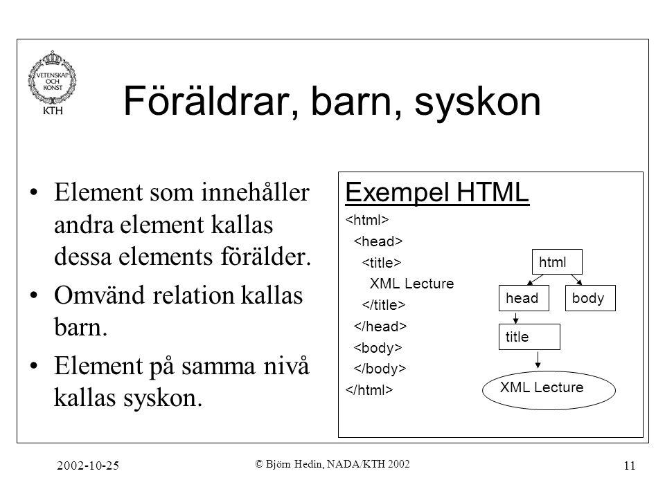 2002-10-25 © Björn Hedin, NADA/KTH 2002 11 Föräldrar, barn, syskon Element som innehåller andra element kallas dessa elements förälder.