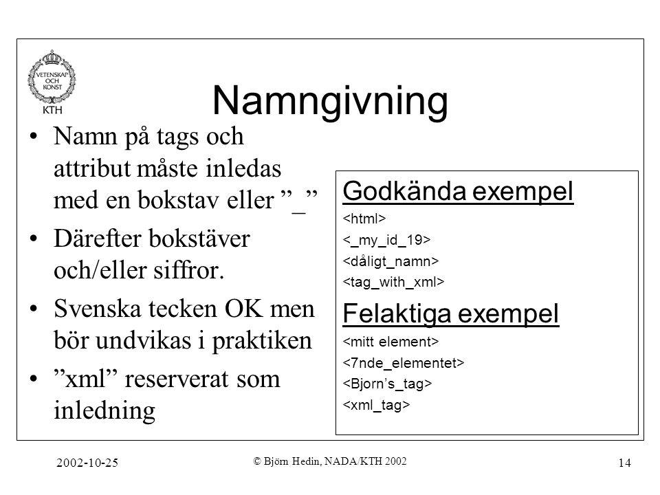 2002-10-25 © Björn Hedin, NADA/KTH 2002 14 Namngivning Namn på tags och attribut måste inledas med en bokstav eller _ Därefter bokstäver och/eller siffror.