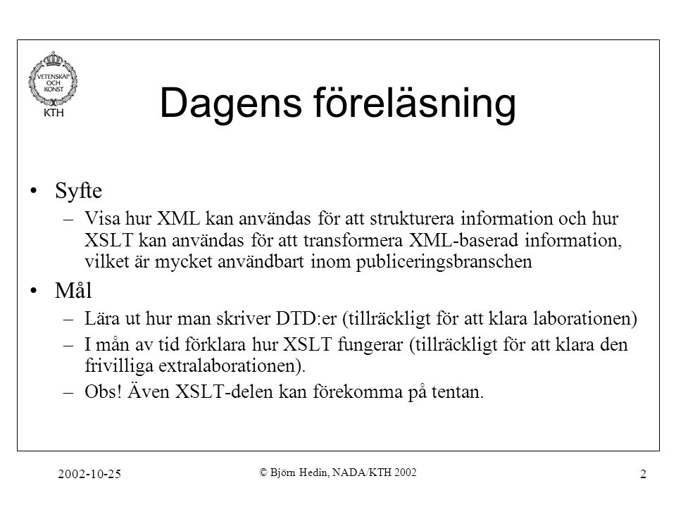 2002-10-25 © Björn Hedin, NADA/KTH 2002 2 Dagens föreläsning Syfte –Visa hur XML kan användas för att strukturera information och hur XSLT kan användas för att transformera XML-baserad information, vilket är mycket användbart inom publiceringsbranschen Mål –Lära ut hur man skriver DTD:er (tillräckligt för att klara laborationen) –I mån av tid förklara hur XSLT fungerar (tillräckligt för att klara den frivilliga extralaborationen).