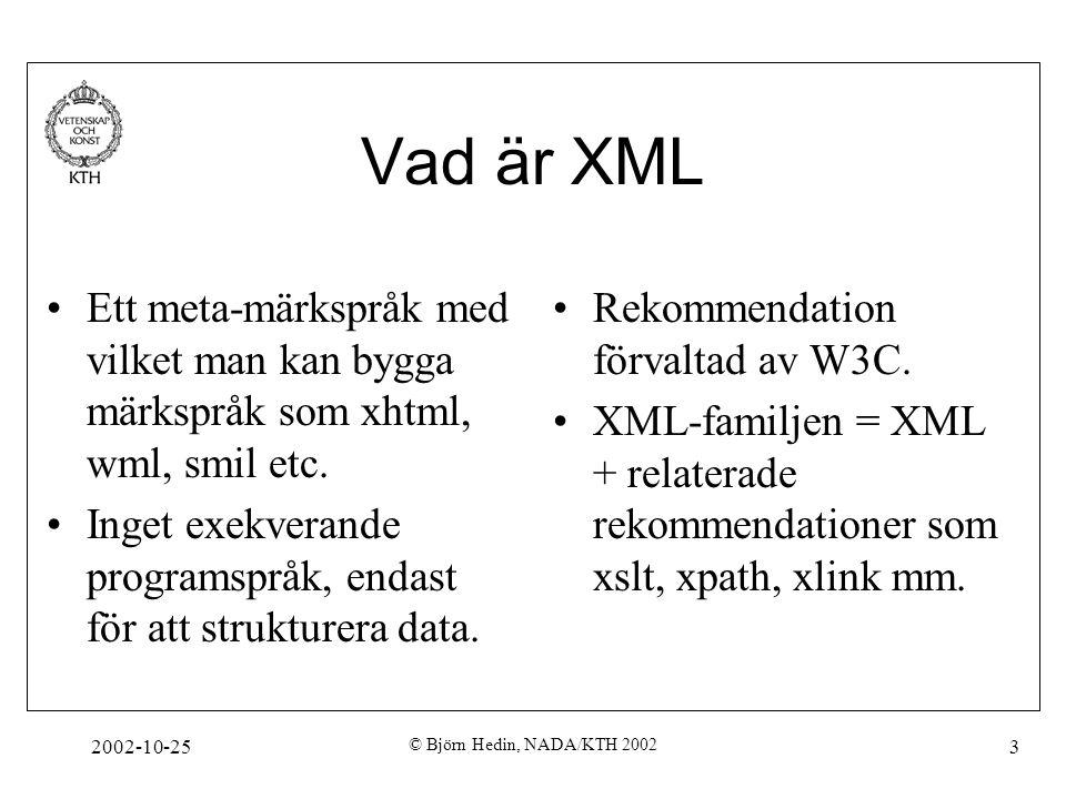 2002-10-25 © Björn Hedin, NADA/KTH 2002 4 Varför XML Vanligaste formatet att lagra data och/eller strukturera informationi filer idag (dock ej binärdata som bilder och video) Standardiserat sätt att beskriva olika typer av innehåll –Enkelt för utvecklare att sätta sig in i andras kod –Man behöver inte uppfinna hjulet på nytt Tillgång till stora mängder mjukvara som förenklar utvecklingsarbete