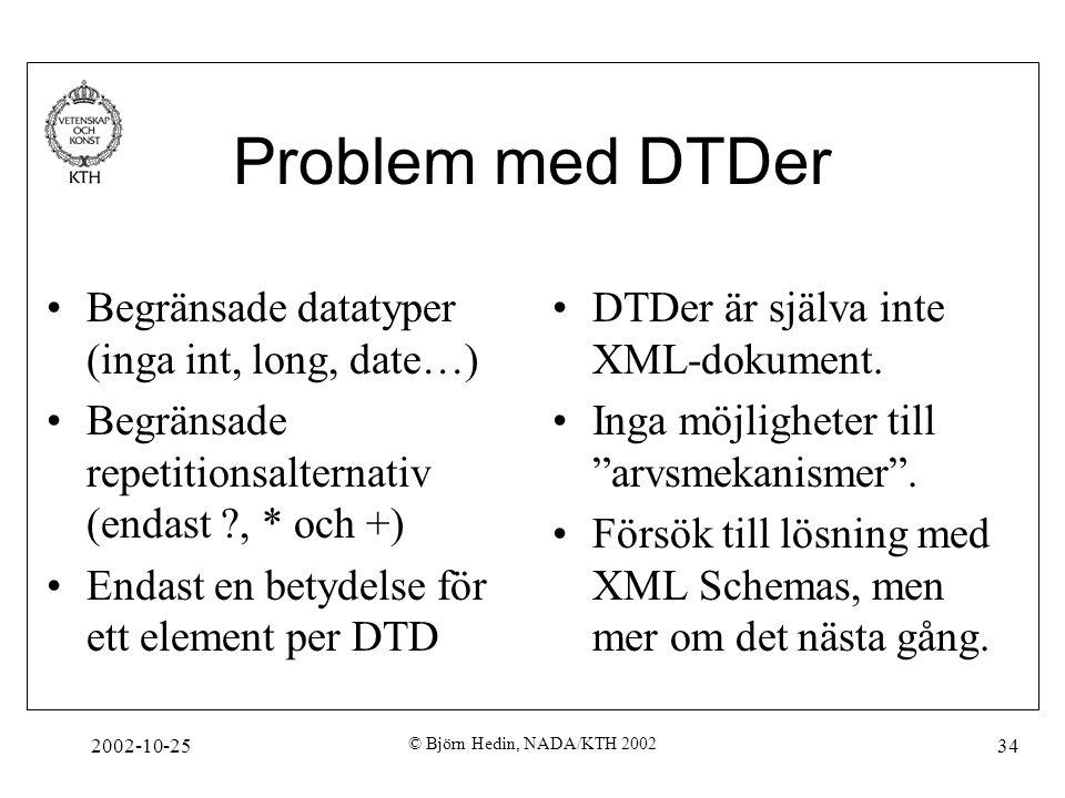 2002-10-25 © Björn Hedin, NADA/KTH 2002 34 Problem med DTDer Begränsade datatyper (inga int, long, date…) Begränsade repetitionsalternativ (endast , * och +) Endast en betydelse för ett element per DTD DTDer är själva inte XML-dokument.