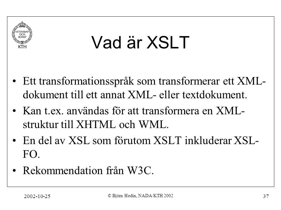 2002-10-25 © Björn Hedin, NADA/KTH 2002 37 Vad är XSLT Ett transformationsspråk som transformerar ett XML- dokument till ett annat XML- eller textdokument.