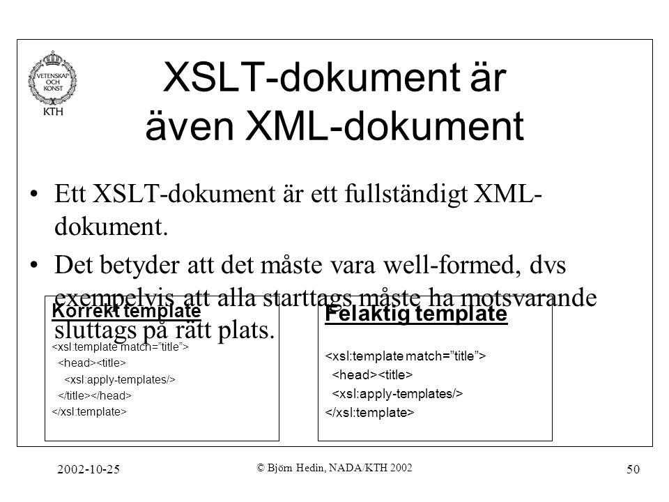 2002-10-25 © Björn Hedin, NADA/KTH 2002 50 XSLT-dokument är även XML-dokument Ett XSLT-dokument är ett fullständigt XML- dokument.