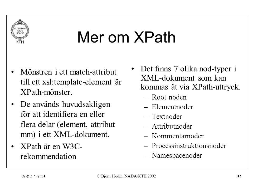 2002-10-25 © Björn Hedin, NADA/KTH 2002 51 Mer om XPath Mönstren i ett match-attribut till ett xsl:template-element är XPath-mönster.