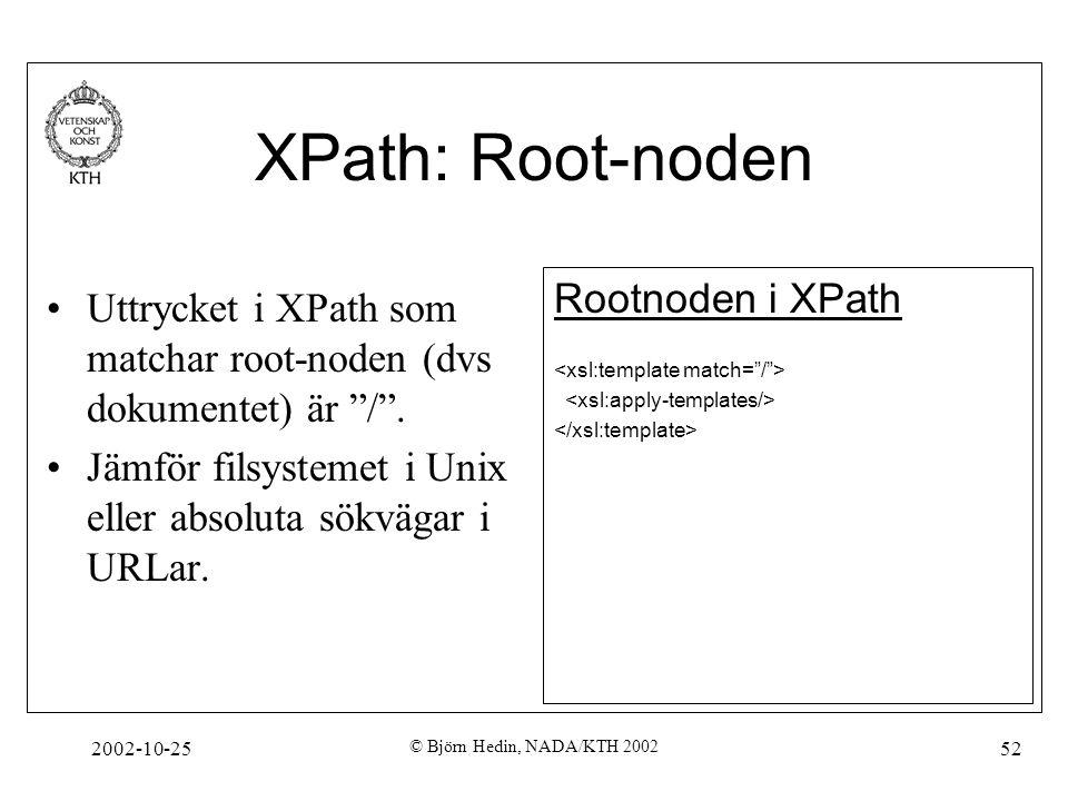 2002-10-25 © Björn Hedin, NADA/KTH 2002 52 XPath: Root-noden Uttrycket i XPath som matchar root-noden (dvs dokumentet) är / .