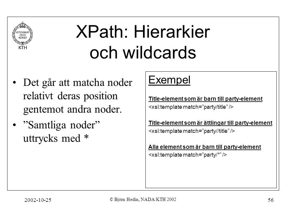 2002-10-25 © Björn Hedin, NADA/KTH 2002 56 XPath: Hierarkier och wildcards Det går att matcha noder relativt deras position gentemot andra noder.