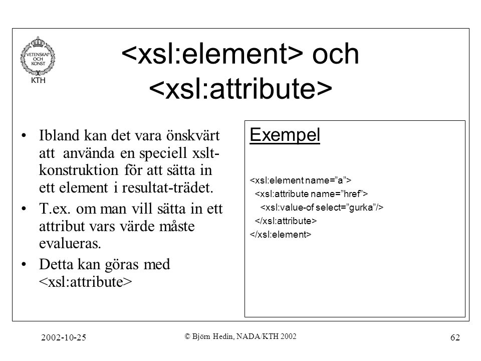 2002-10-25 © Björn Hedin, NADA/KTH 2002 62 och Ibland kan det vara önskvärt att använda en speciell xslt- konstruktion för att sätta in ett element i resultat-trädet.