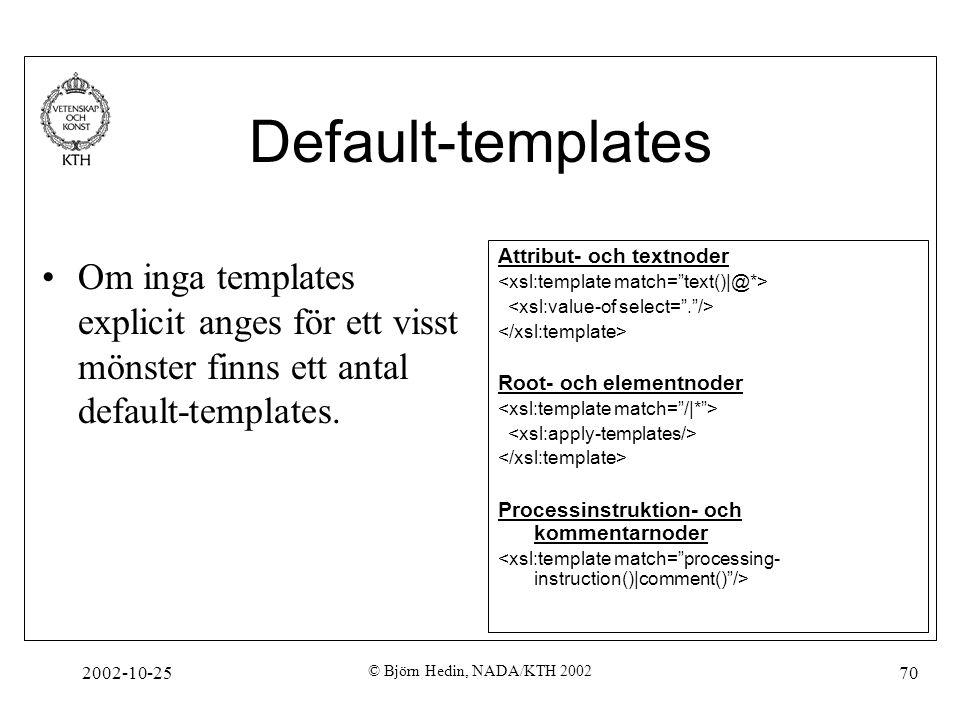 2002-10-25 © Björn Hedin, NADA/KTH 2002 70 Default-templates Om inga templates explicit anges för ett visst mönster finns ett antal default-templates.