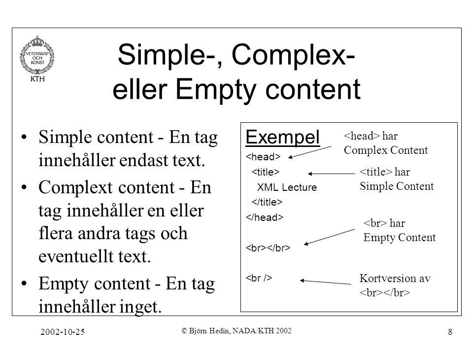 2002-10-25 © Björn Hedin, NADA/KTH 2002 39 XSLT vs CSS Precis som för CSS letar man efter mönster (patterns) i en XML- struktur, och när dessa hittas utförs åtgärder (instruction elementss) Till skillnad från CSS är syftet med XSLT att förändra ett XML- träds struktur, inte dess visuella representation.
