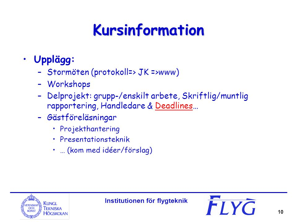 Institutionen för flygteknik 10 Kursinformation Upplägg: –Stormöten (protokoll=> JK =>www) –Workshops –Delprojekt: grupp-/enskilt arbete, Skriftlig/mu