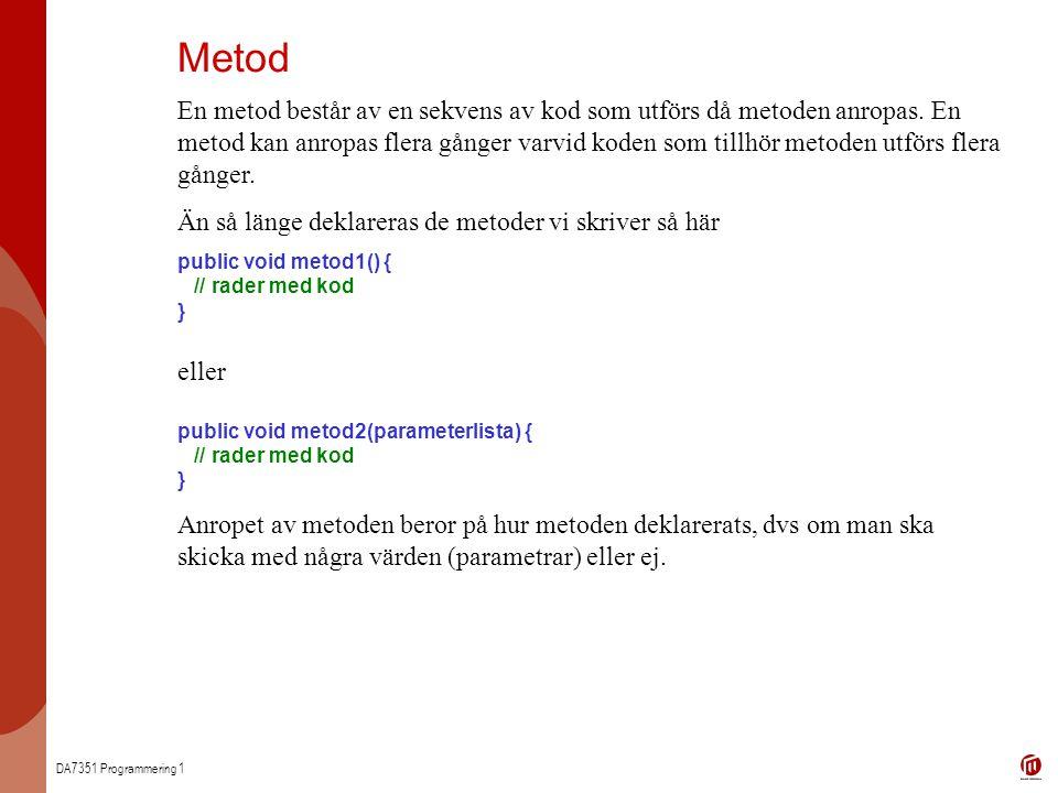 DA7351 Programmering 1 Metod En metod består av en sekvens av kod som utförs då metoden anropas. En metod kan anropas flera gånger varvid koden som ti