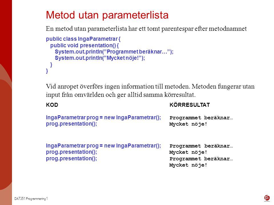 DA7351 Programmering 1 Metod utan parameterlista En metod utan parameterlista har ett tomt parentespar efter metodnamnet public class IngaParametrar {