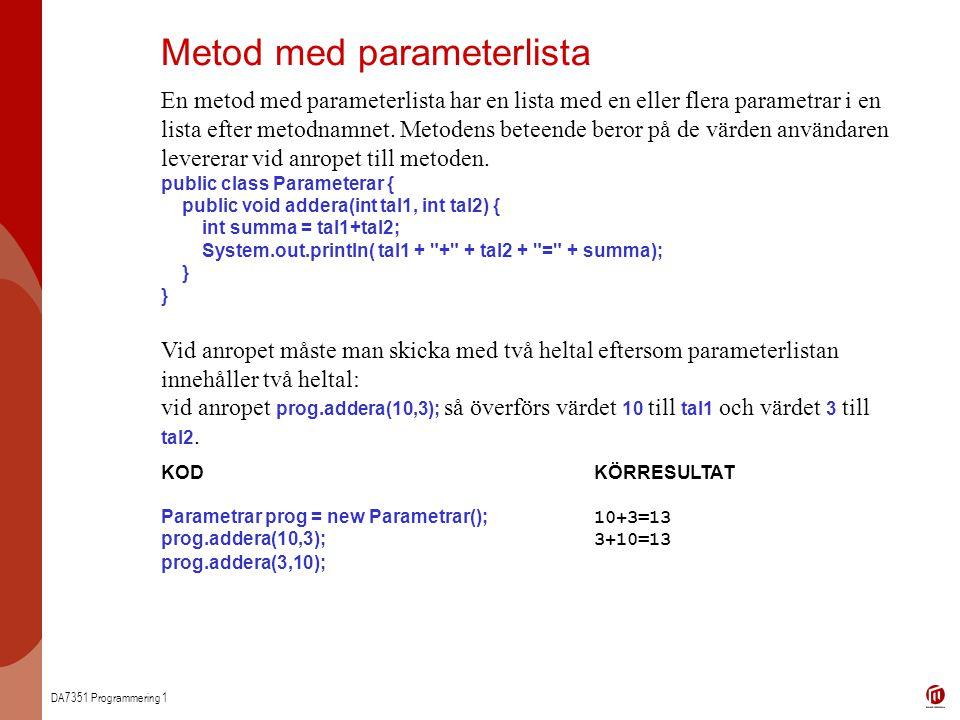DA7351 Programmering 1 Metod med parameterlista En metod med parameterlista har en lista med en eller flera parametrar i en lista efter metodnamnet. M