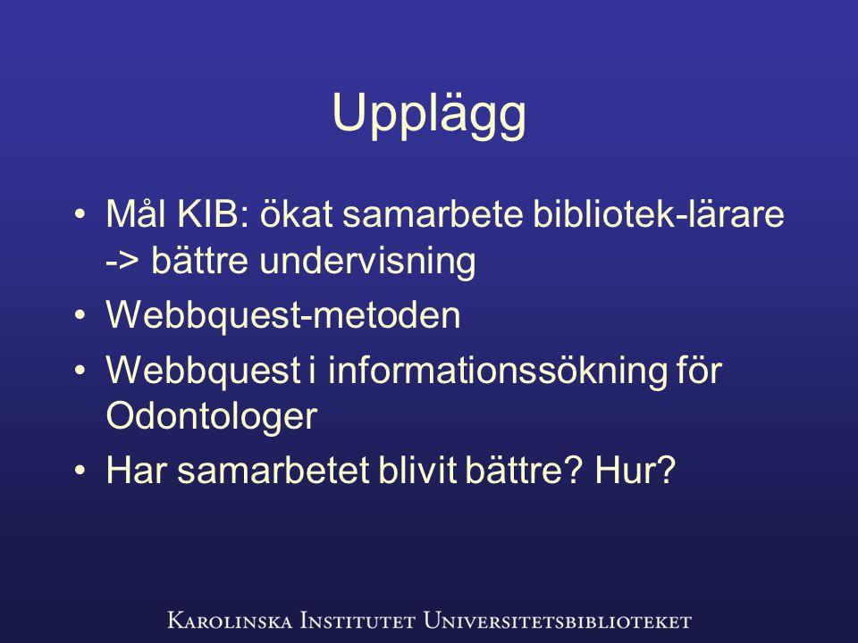 Upplägg Mål KIB: ökat samarbete bibliotek-lärare -> bättre undervisning Webbquest-metoden Webbquest i informationssökning för Odontologer Har samarbetet blivit bättre.