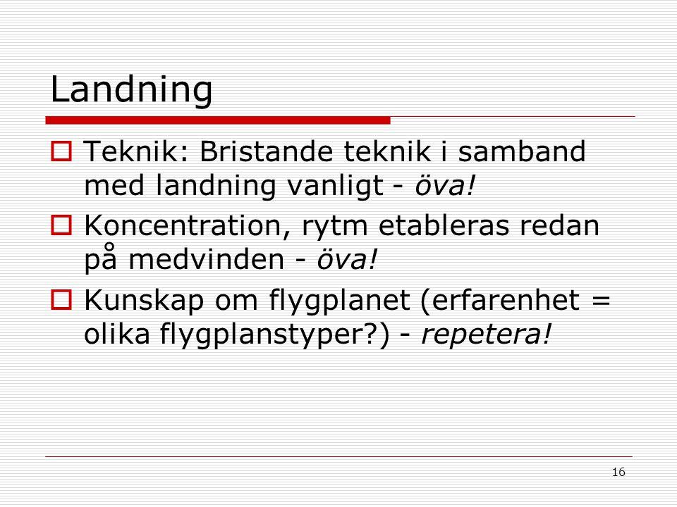 16 Landning  Teknik: Bristande teknik i samband med landning vanligt - öva!  Koncentration, rytm etableras redan på medvinden - öva!  Kunskap om fl