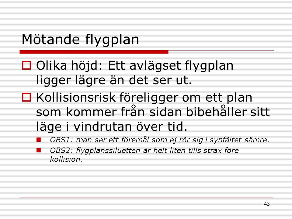 43 Mötande flygplan  Olika höjd: Ett avlägset flygplan ligger lägre än det ser ut.  Kollisionsrisk föreligger om ett plan som kommer från sidan bibe