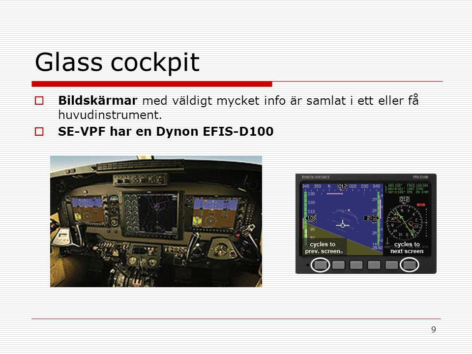 9 Glass cockpit  Bildskärmar med väldigt mycket info är samlat i ett eller få huvudinstrument.  SE-VPF har en Dynon EFIS-D100