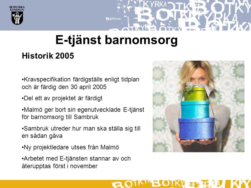 E-tjänst barnomsorg Historik 2005 Kravspecifikation färdigställs enligt tidplan och är färdig den 30 april 2005 Del ett av projektet är färdigt Malmö ger bort sin egenutvecklade E-tjänst för barnomsorg till Sambruk Sambruk utreder hur man ska ställa sig till en sådan gåva Ny projektledare utses från Malmö Arbetet med E-tjänsten stannar av och återupptas först i november