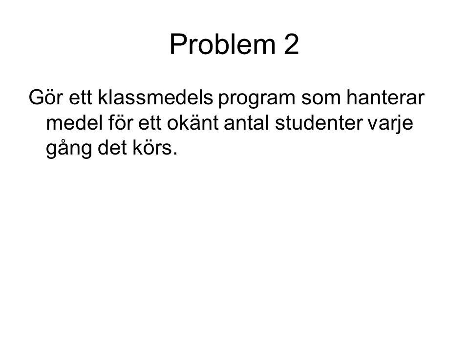 Problem 2 Gör ett klassmedels program som hanterar medel för ett okänt antal studenter varje gång det körs.