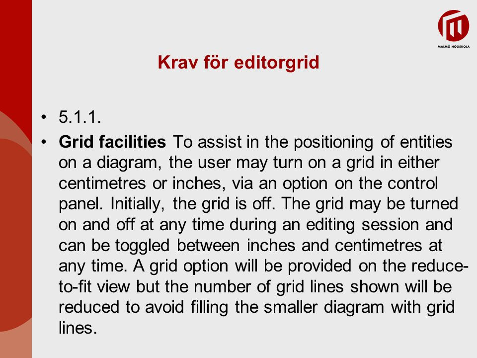 Krav för editorgrid 5.1.1. Grid facilities To assist in the positioning of entities on a diagram, the user may turn on a grid in either centimetres or