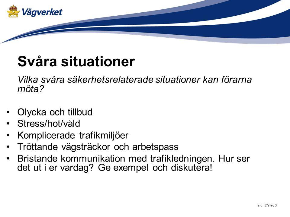 sid 12/steg 3 Svåra situationer Vilka svåra säkerhetsrelaterade situationer kan förarna möta? Olycka och tillbud Stress/hot/våld Komplicerade trafikmi