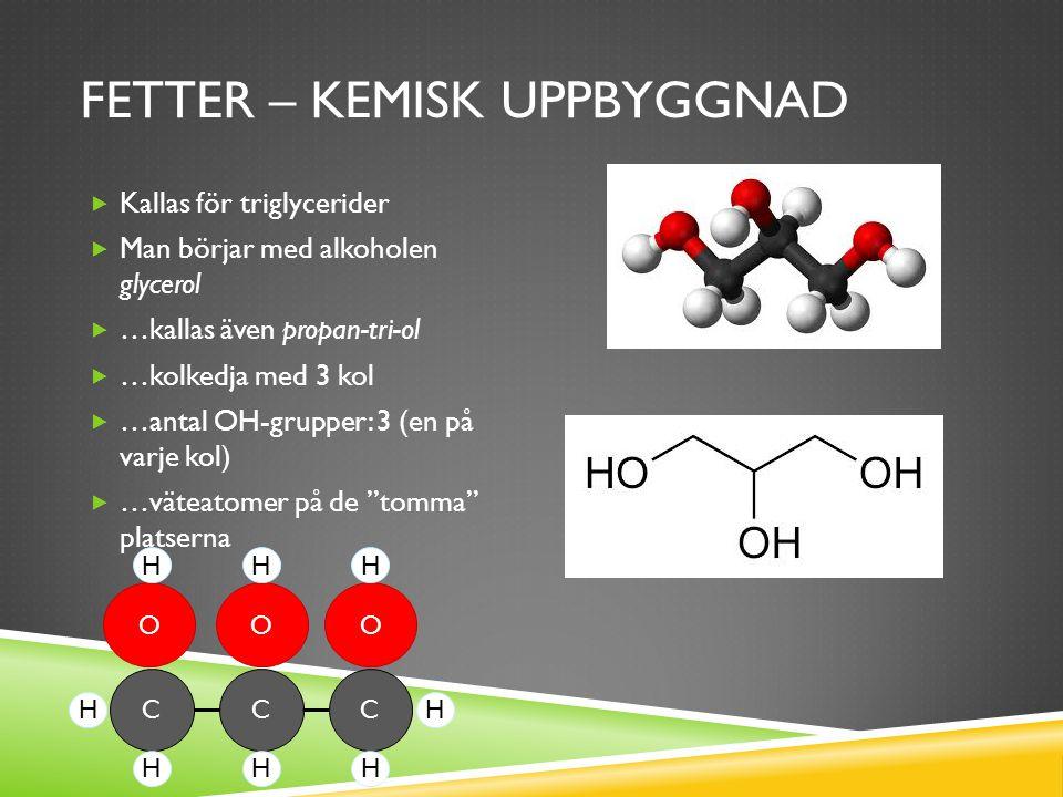 FETTER – KEMISK UPPBYGGNAD  Kallas för triglycerider  Man börjar med alkoholen glycerol  …kallas även propan-tri-ol  …kolkedja med 3 kol  …antal OH-grupper: 3 (en på varje kol)  …väteatomer på de tomma platserna CCC OOO HH HHH H H H