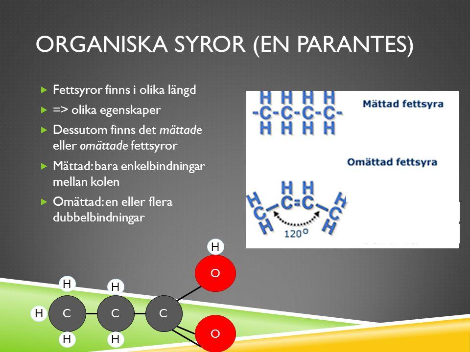 ORGANISKA SYROR (EN PARANTES)  Fettsyror finns i olika längd  => olika egenskaper  Dessutom finns det mättade eller omättade fettsyror  Mättad: bara enkelbindningar mellan kolen  Omättad: en eller flera dubbelbindningar CCC O O HH H H H H