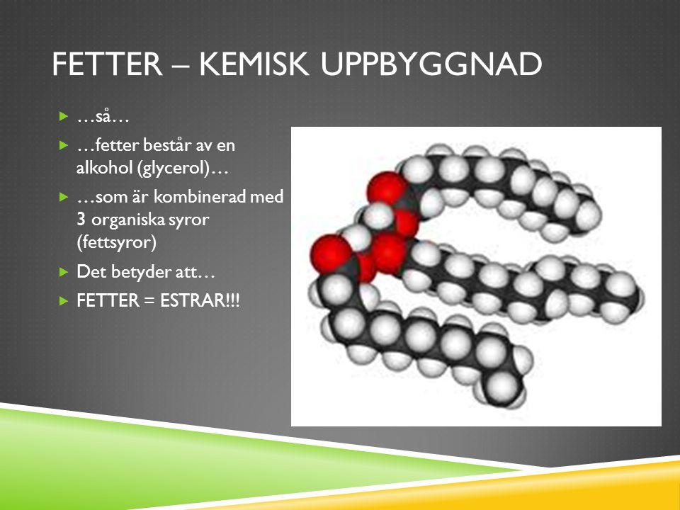 FETTER – KEMISK UPPBYGGNAD  …så…  …fetter består av en alkohol (glycerol)…  …som är kombinerad med 3 organiska syror (fettsyror)  Det betyder att…  FETTER = ESTRAR!!!