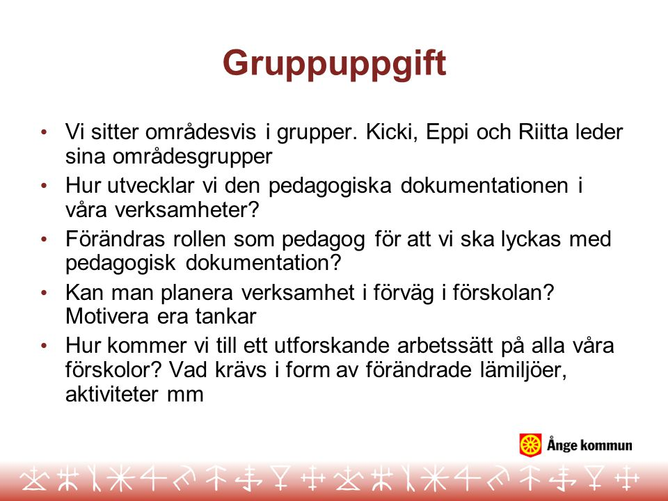 Gruppuppgift Vi sitter områdesvis i grupper. Kicki, Eppi och Riitta leder sina områdesgrupper Hur utvecklar vi den pedagogiska dokumentationen i våra