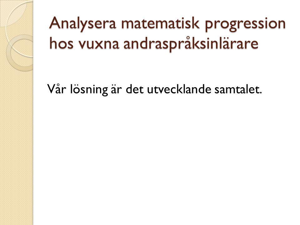 Analysera matematisk progression hos vuxna andraspråksinlärare Vår lösning är det utvecklande samtalet.