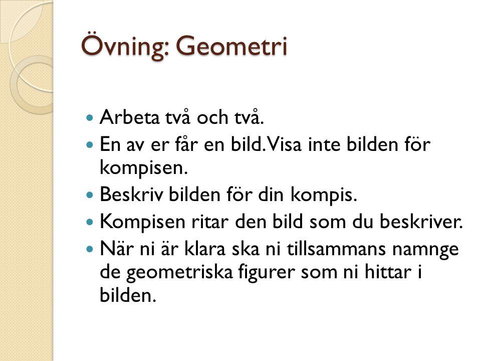 Övning: Geometri Arbeta två och två. En av er får en bild. Visa inte bilden för kompisen. Beskriv bilden för din kompis. Kompisen ritar den bild som d