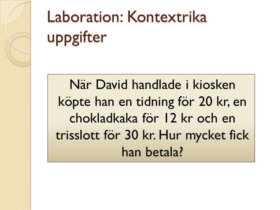 Laboration: Kontextrika uppgifter När David handlade i kiosken köpte han en tidning för 20 kr, en chokladkaka för 12 kr och en trisslott för 30 kr. Hu