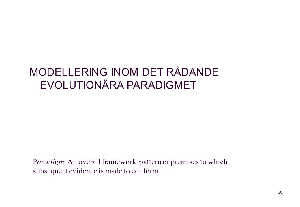 30 Paradigm: An overall framework, pattern or premises to which subsequent evidence is made to conform. MODELLERING INOM DET RÅDANDE EVOLUTIONÄRA PARA