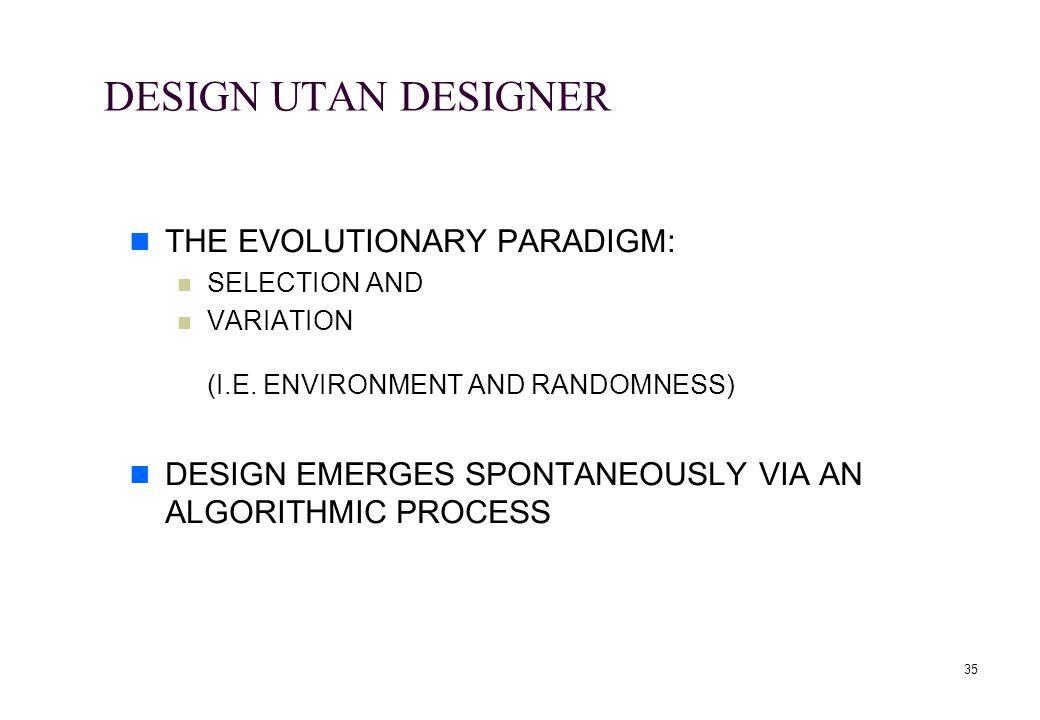 35 DESIGN UTAN DESIGNER THE EVOLUTIONARY PARADIGM: SELECTION AND VARIATION (I.E. ENVIRONMENT AND RANDOMNESS) DESIGN EMERGES SPONTANEOUSLY VIA AN ALGOR