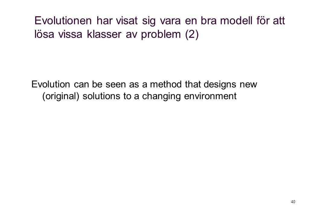 40 Evolutionen har visat sig vara en bra modell för att lösa vissa klasser av problem (2) Evolution can be seen as a method that designs new (original