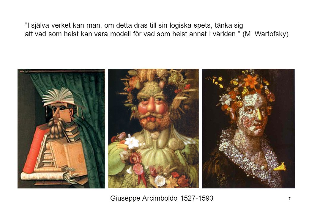 """7 Giuseppe Arcimboldo 1527-1593 """"I själva verket kan man, om detta dras till sin logiska spets, tänka sig att vad som helst kan vara modell för vad so"""
