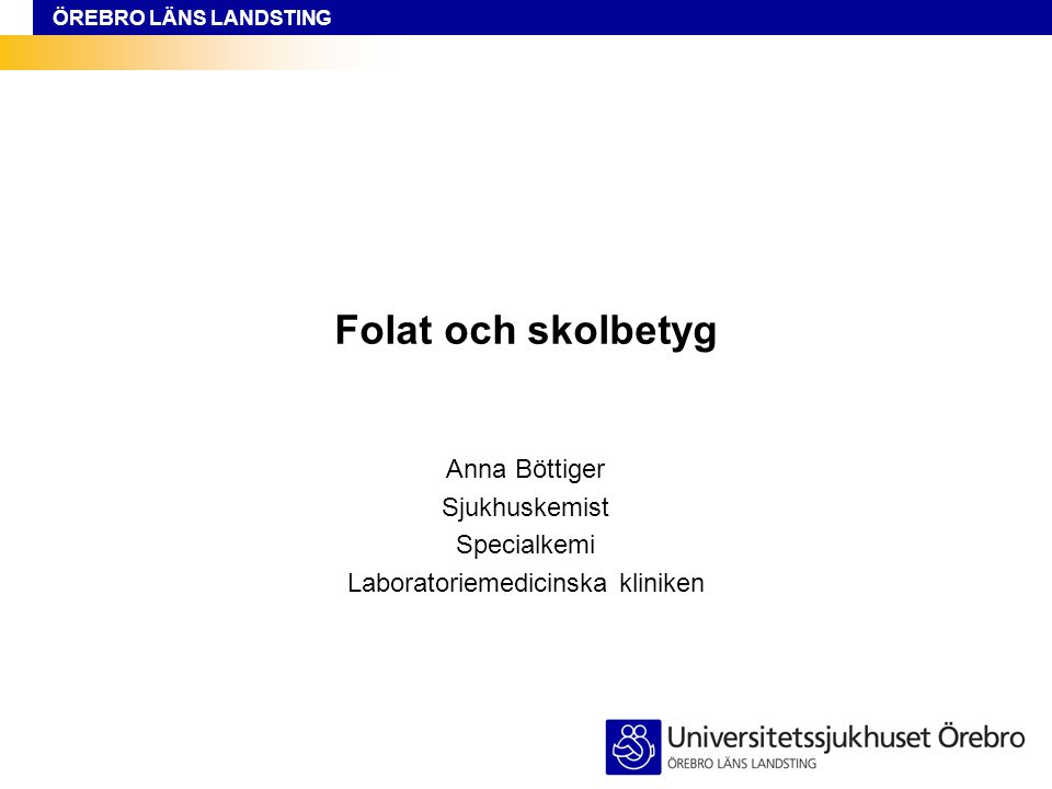 ÖREBRO LÄNS LANDSTING Folat och skolbetyg Anna Böttiger Sjukhuskemist Specialkemi Laboratoriemedicinska kliniken