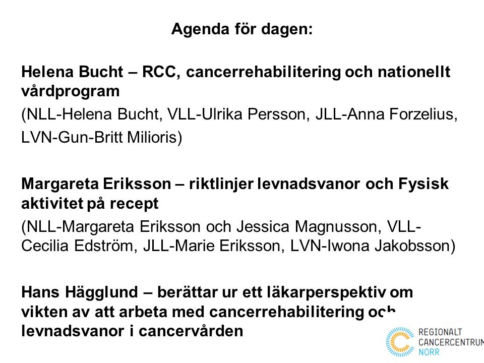 Agenda för dagen: Helena Bucht – RCC, cancerrehabilitering och nationellt vårdprogram (NLL-Helena Bucht, VLL-Ulrika Persson, JLL-Anna Forzelius, LVN-G