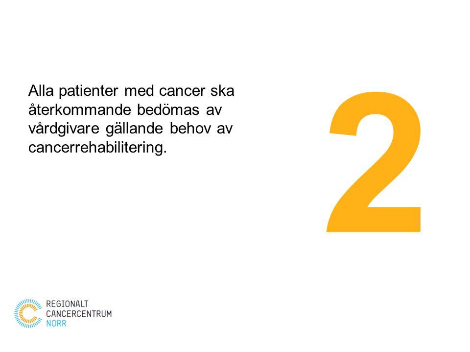 Alla patienter med cancer ska återkommande bedömas av vårdgivare gällande behov av cancerrehabilitering. 2