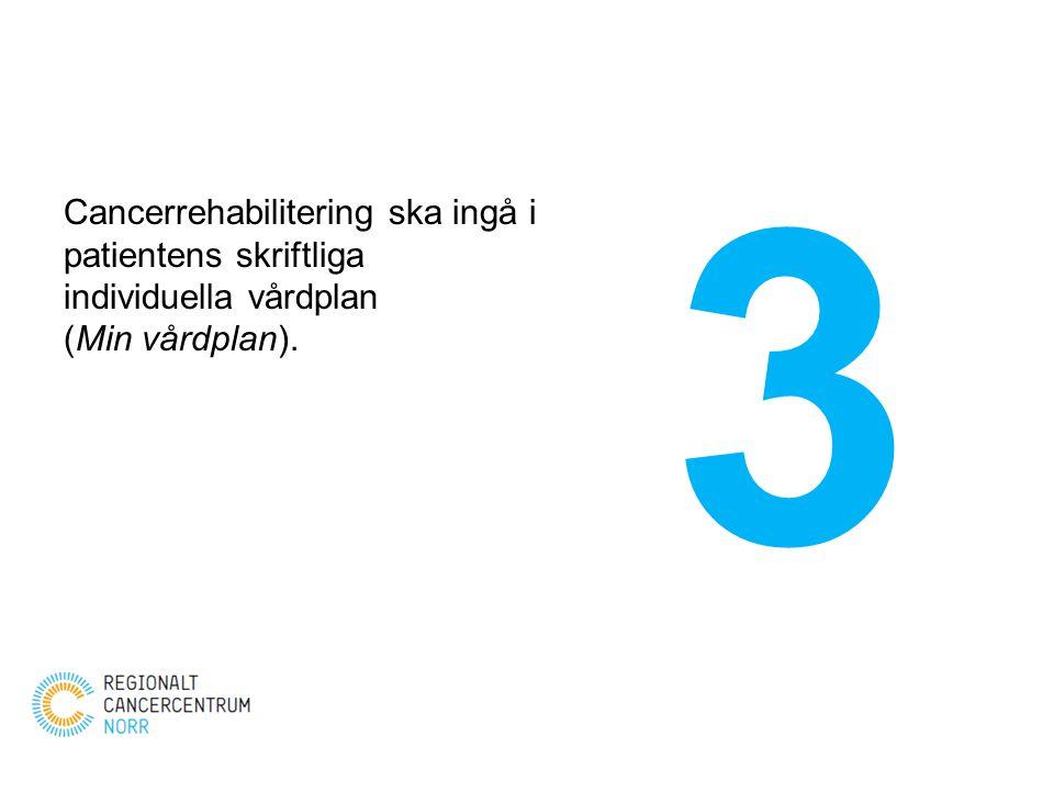 Cancerrehabilitering ska ingå i patientens skriftliga individuella vårdplan (Min vårdplan). 3