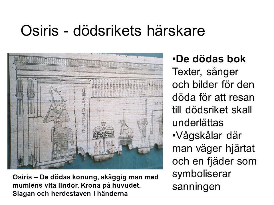Osiris - dödsrikets härskare De dödas bok Texter, sånger och bilder för den döda för att resan till dödsriket skall underlättas Vågskålar där man väger hjärtat och en fjäder som symboliserar sanningen Osiris – De dödas konung, skäggig man med mumiens vita lindor.