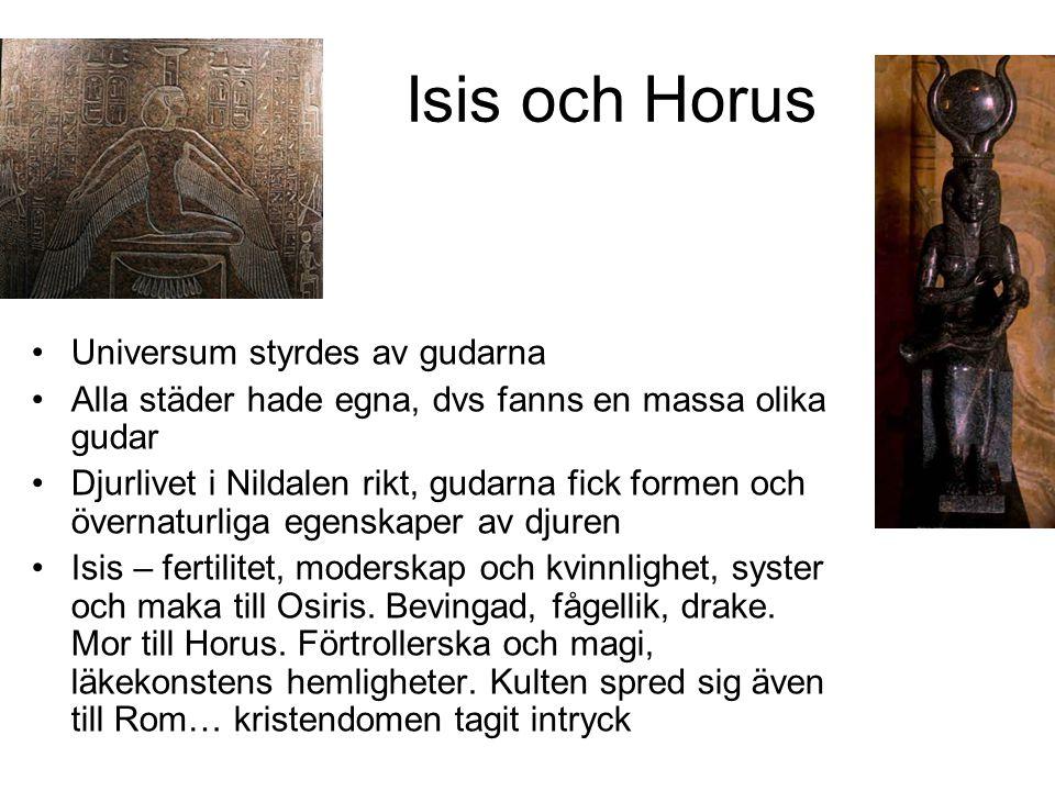 Isis och Horus Universum styrdes av gudarna Alla städer hade egna, dvs fanns en massa olika gudar Djurlivet i Nildalen rikt, gudarna fick formen och övernaturliga egenskaper av djuren Isis – fertilitet, moderskap och kvinnlighet, syster och maka till Osiris.