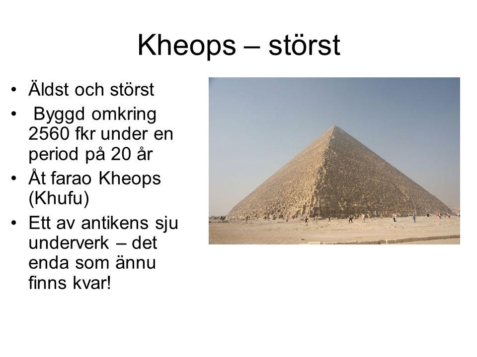 Kheops – störst Äldst och störst Byggd omkring 2560 fkr under en period på 20 år Åt farao Kheops (Khufu) Ett av antikens sju underverk – det enda som ännu finns kvar!