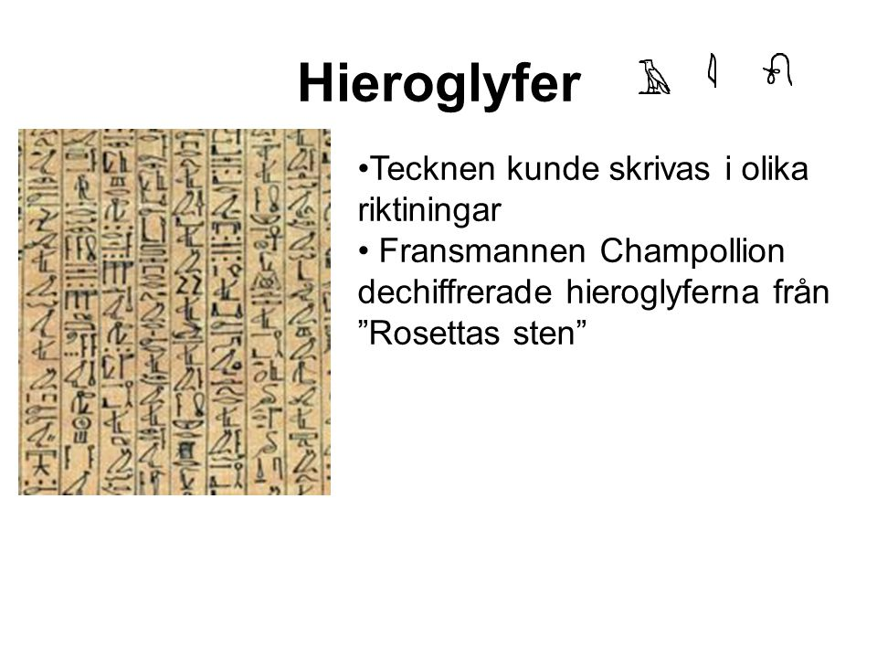 Hieroglyfer Tecknen kunde skrivas i olika riktiningar Fransmannen Champollion dechiffrerade hieroglyferna från Rosettas sten