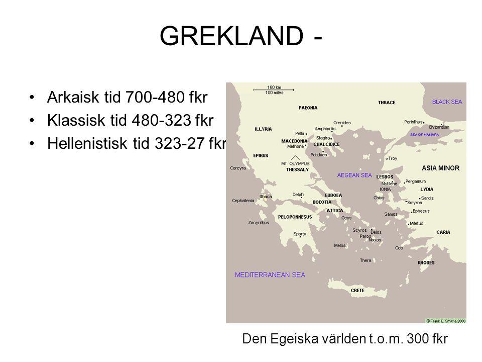 GREKLAND - Arkaisk tid 700-480 fkr Klassisk tid 480-323 fkr Hellenistisk tid 323-27 fkr Den Egeiska världen t.o.m.