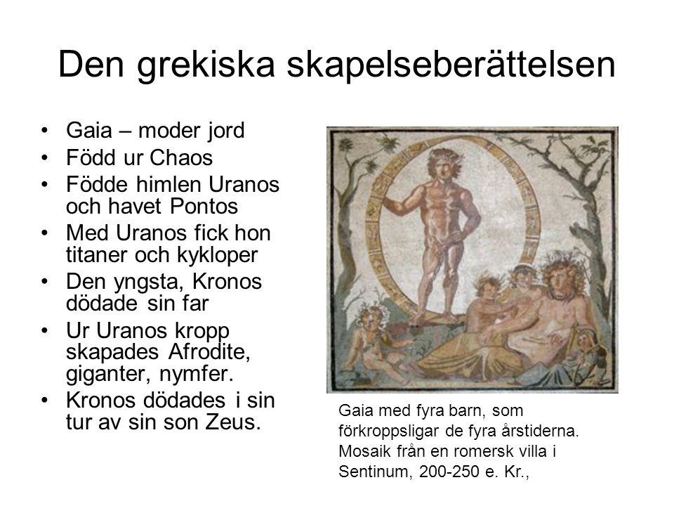 Den grekiska skapelseberättelsen Gaia – moder jord Född ur Chaos Födde himlen Uranos och havet Pontos Med Uranos fick hon titaner och kykloper Den yngsta, Kronos dödade sin far Ur Uranos kropp skapades Afrodite, giganter, nymfer.